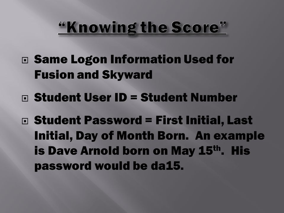  Same Logon Information Used for Fusion and Skyward  Student User ID = Student Number  Student Password = First Initial, Last Initial, Day of Month Born.