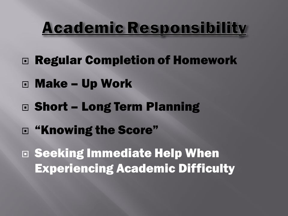  Regular Completion of Homework  Make – Up Work  Short – Long Term Planning  Knowing the Score  Seeking Immediate Help When Experiencing Academic Difficulty