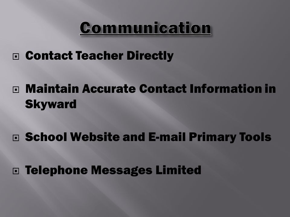  Contact Teacher Directly  Maintain Accurate Contact Information in Skyward  School Website and E-mail Primary Tools  Telephone Messages Limited