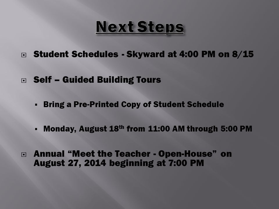  Student Schedules - Skyward at 4:00 PM on 8/15  Self – Guided Building Tours  Bring a Pre-Printed Copy of Student Schedule  Monday, August 18 th from 11:00 AM through 5:00 PM  Annual Meet the Teacher - Open-House on August 27, 2014 beginning at 7:00 PM