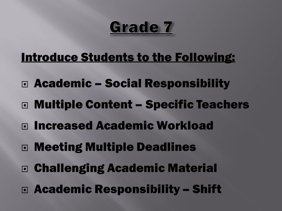 Introduce Students to the Following:  Academic – Social Responsibility  Multiple Content – Specific Teachers  Increased Academic Workload  Meeting Multiple Deadlines  Challenging Academic Material  Academic Responsibility – Shift