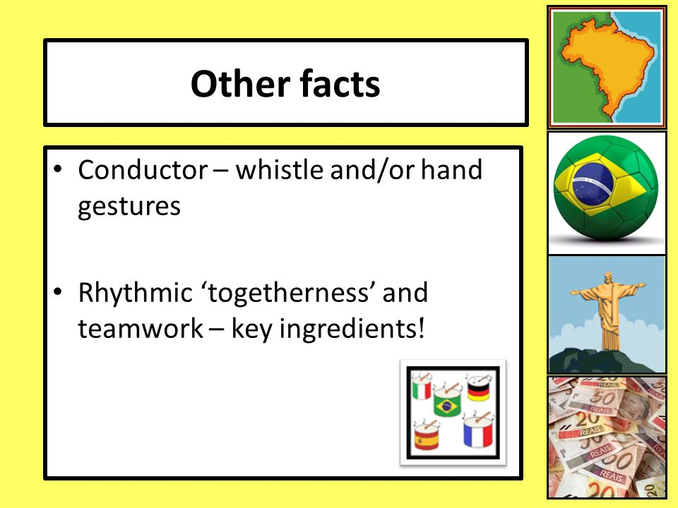 Other facts Conductor – whistle and/or hand gestures Rhythmic 'togetherness' and teamwork – key ingredients !