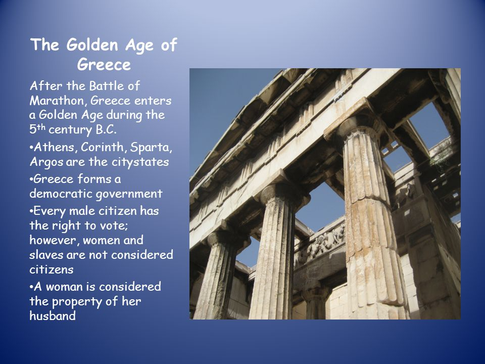 The Golden Age of Greece After the Battle of Marathon, Greece enters a Golden Age during the 5 th century B.C. Athens, Corinth, Sparta, Argos are the