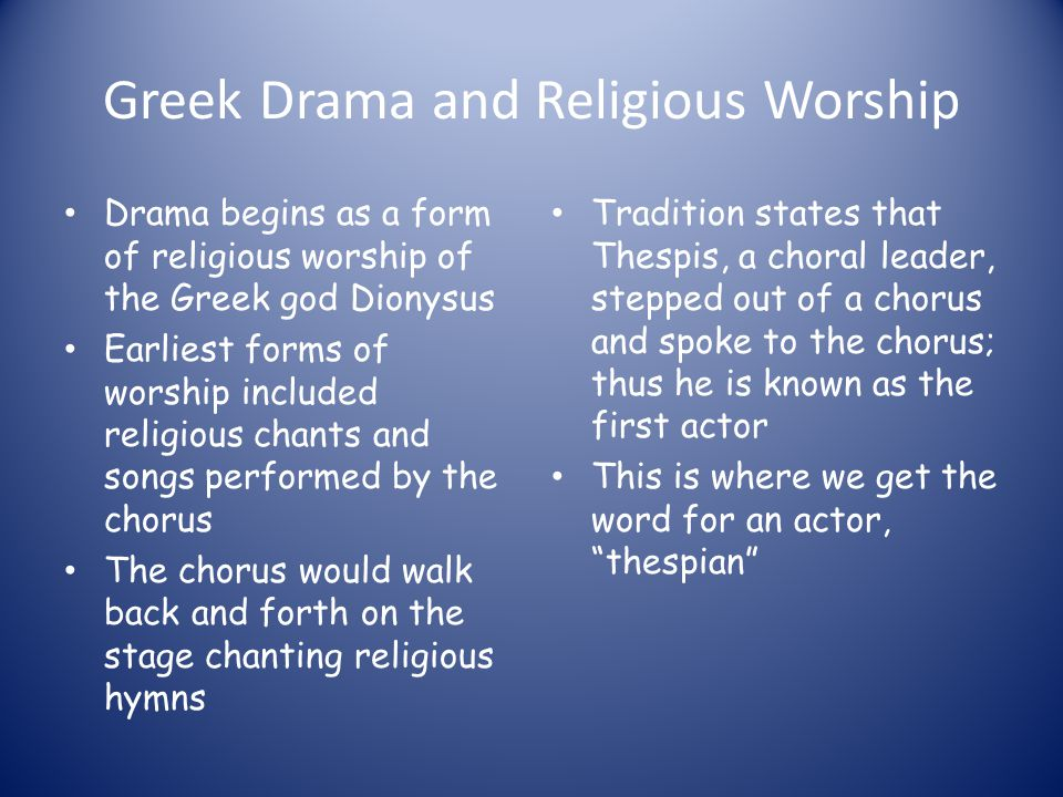 Greek Drama and Religious Worship Drama begins as a form of religious worship of the Greek god Dionysus Earliest forms of worship included religious c