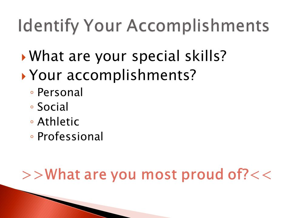  What are your special skills?  Your accomplishments? ◦ Personal ◦ Social ◦ Athletic ◦ Professional >>What are you most proud of?<<