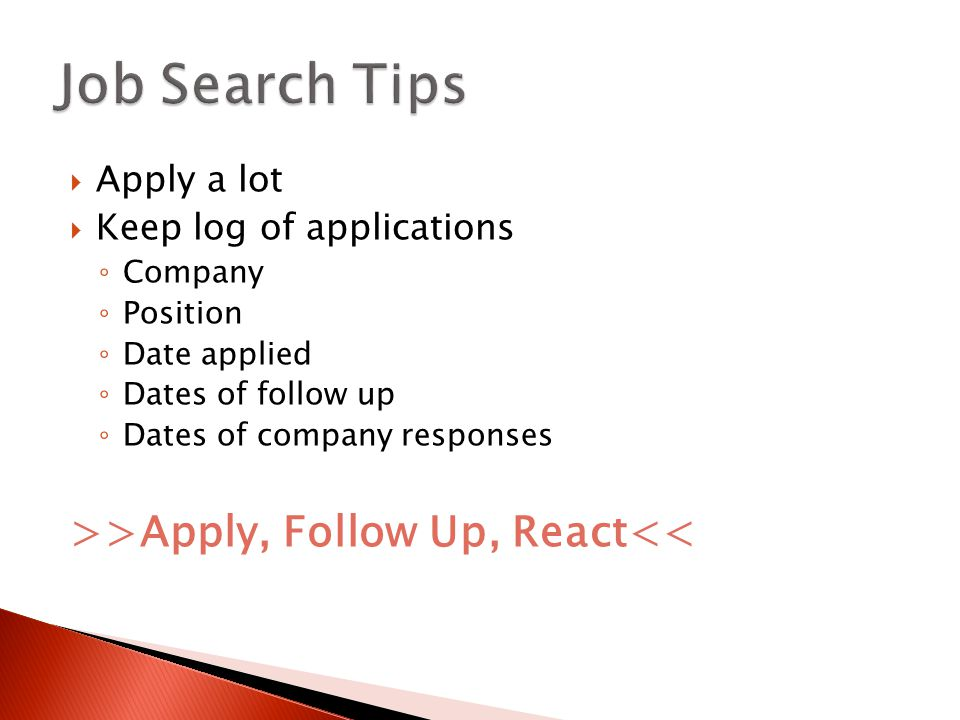  Apply a lot  Keep log of applications ◦ Company ◦ Position ◦ Date applied ◦ Dates of follow up ◦ Dates of company responses >>Apply, Follow Up, React<<