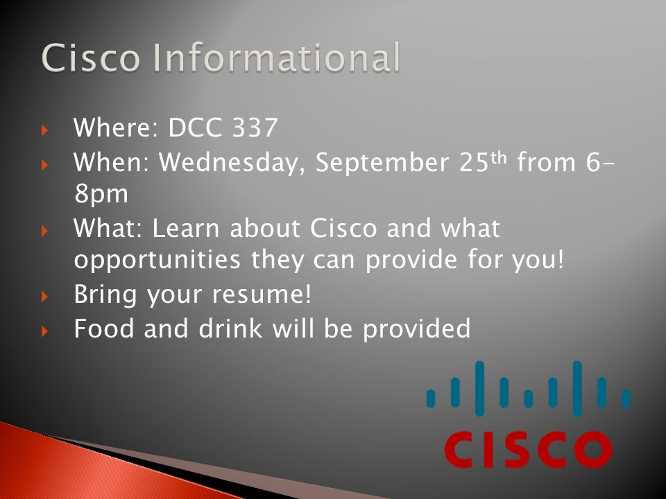  Where: DCC 337  When: Wednesday, September 25 th from 6- 8pm  What: Learn about Cisco and what opportunities they can provide for you.