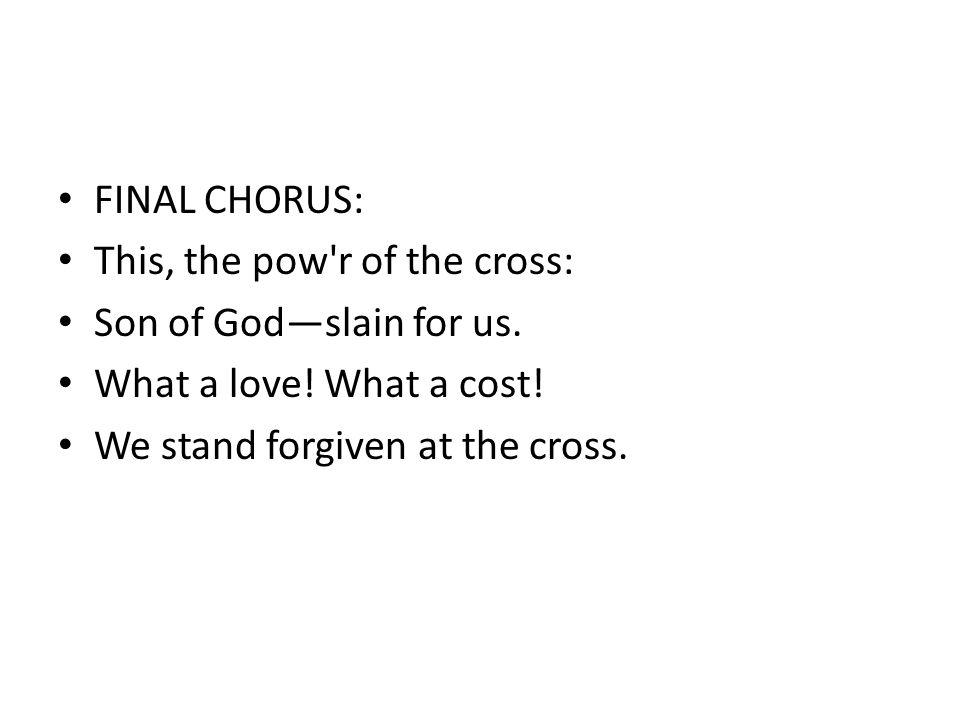 FINAL CHORUS: This, the pow r of the cross: Son of God—slain for us.