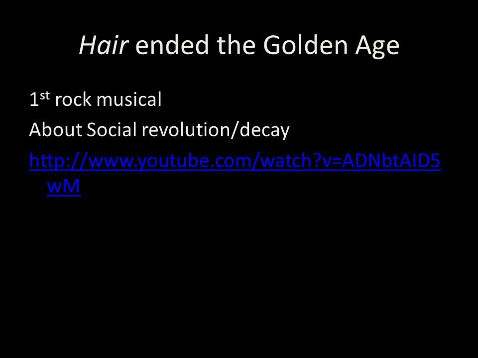 Hair ended the Golden Age 1 st rock musical About Social revolution/decay http://www.youtube.com/watch v=ADNbtAID5 wM