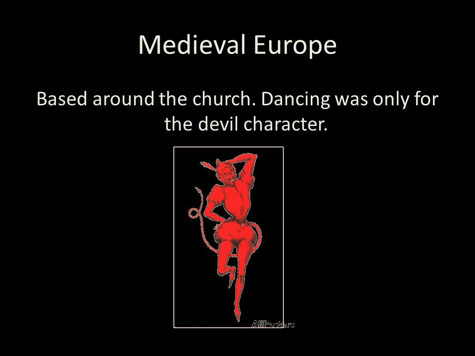 Medieval Europe Based around the church. Dancing was only for the devil character.