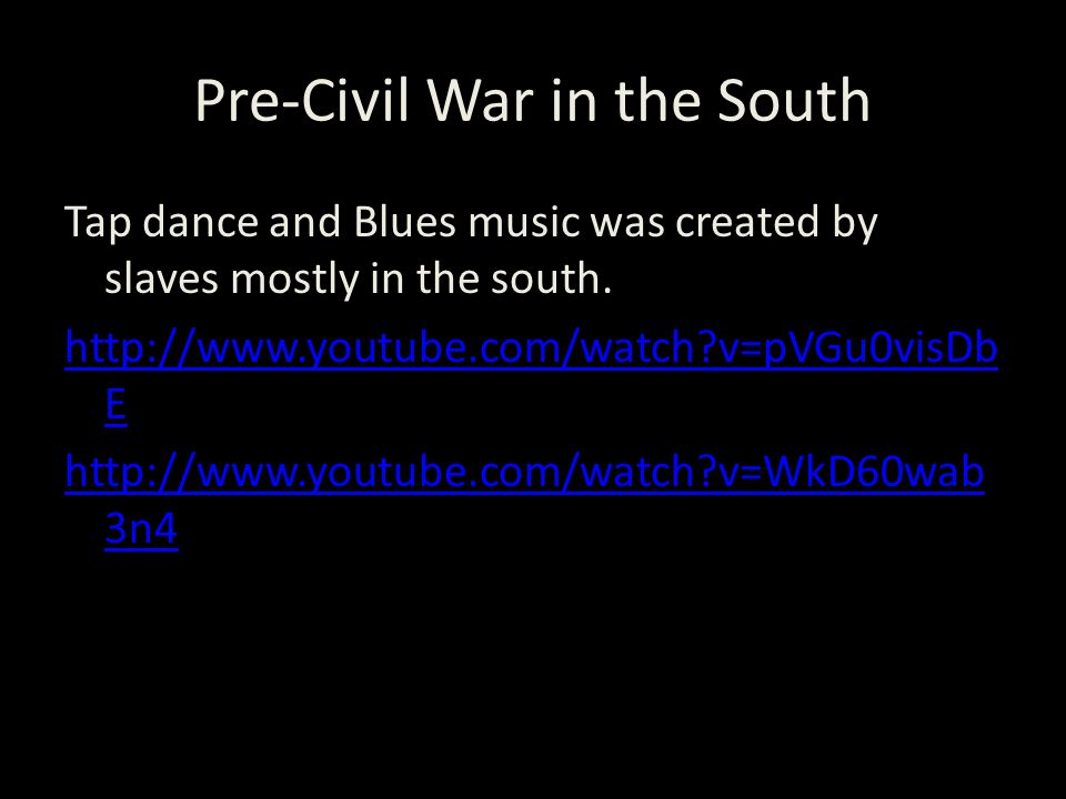 Pre-Civil War in the South Tap dance and Blues music was created by slaves mostly in the south.
