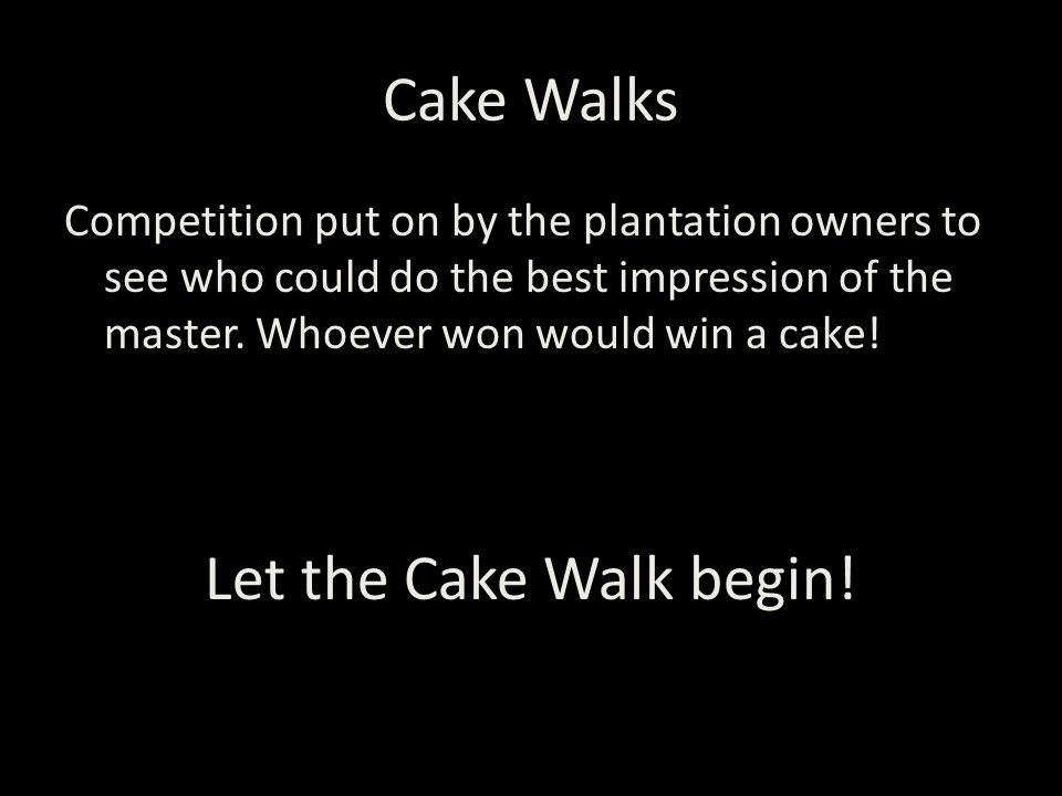 Cake Walks Competition put on by the plantation owners to see who could do the best impression of the master.