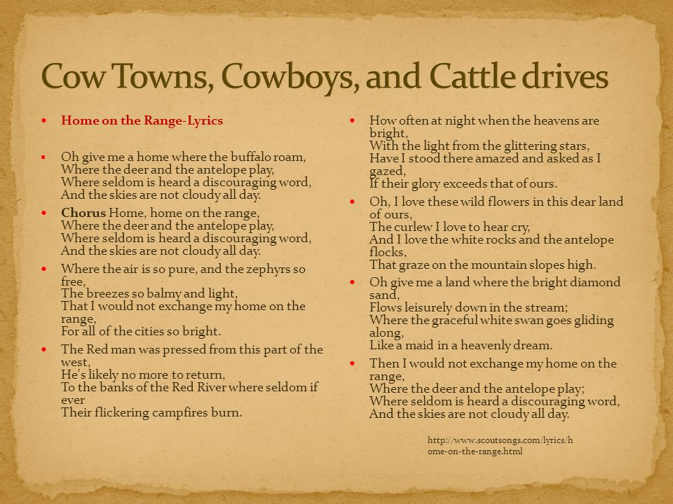 Home on the Range-Lyrics  Oh give me a home where the buffalo roam, Where the deer and the antelope play, Where seldom is heard a discouraging word,
