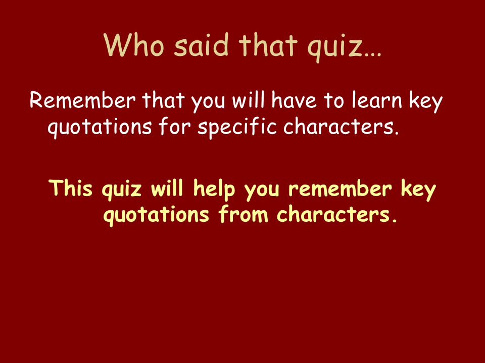 Who said that quiz… Remember that you will have to learn key quotations for specific characters.