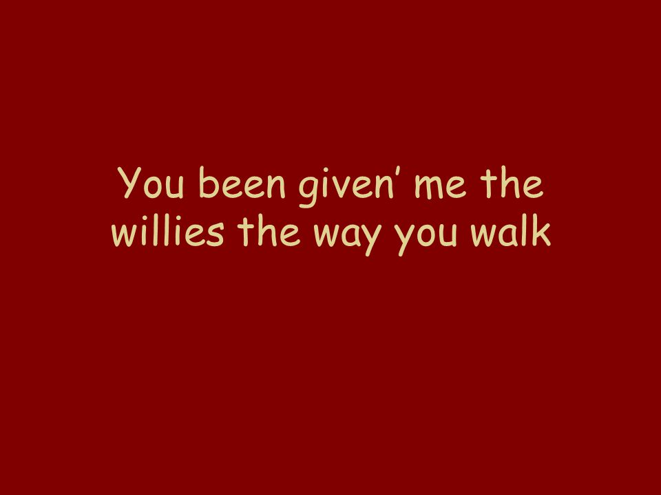 You been given' me the willies the way you walk