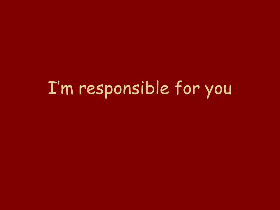 I'm responsible for you