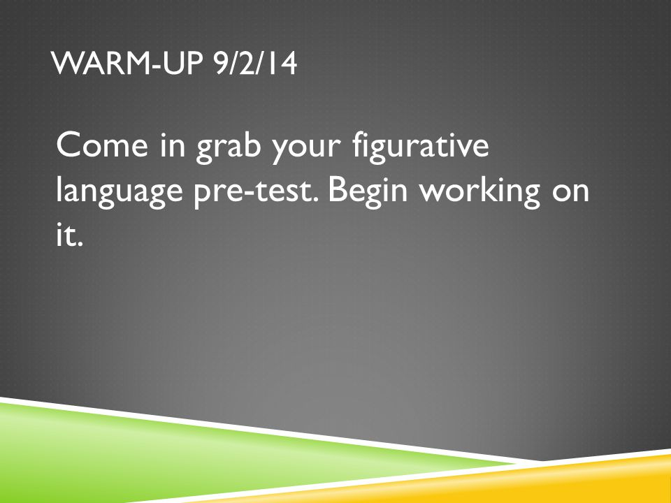 WARM-UP 9/2/14 Come in grab your figurative language pre-test. Begin working on it.
