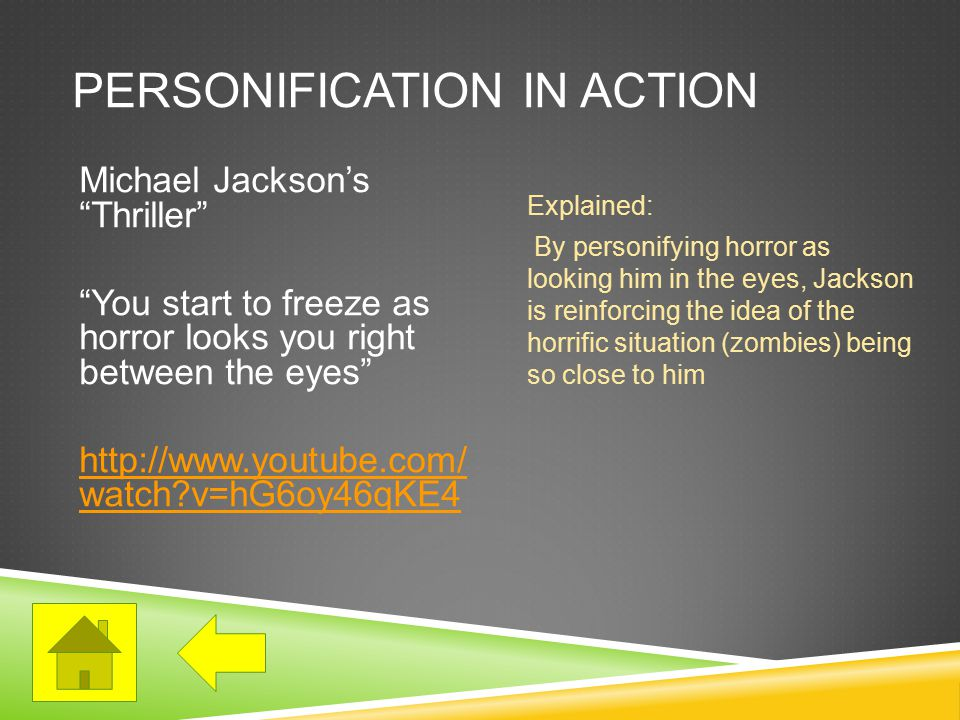 PERSONIFICATION IN ACTION Michael Jackson's Thriller You start to freeze as horror looks you right between the eyes http://www.youtube.com/ watch?v=hG6oy46qKE4 Explained: By personifying horror as looking him in the eyes, Jackson is reinforcing the idea of the horrific situation (zombies) being so close to him