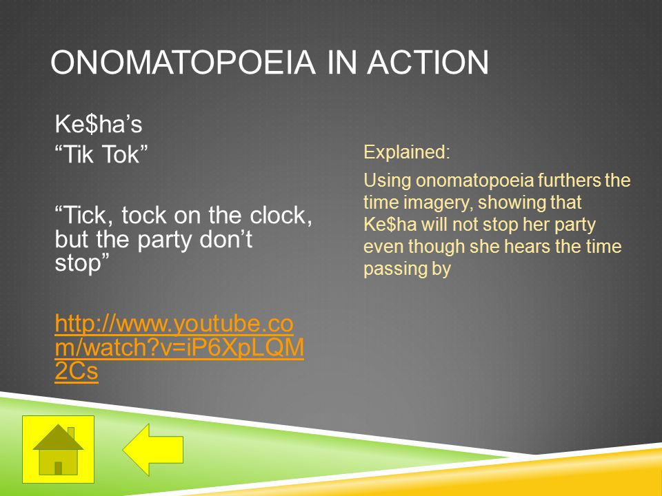 ONOMATOPOEIA IN ACTION Ke$ha's Tik Tok Tick, tock on the clock, but the party don't stop http://www.youtube.co m/watch v=iP6XpLQM 2Cs Explained: Using onomatopoeia furthers the time imagery, showing that Ke$ha will not stop her party even though she hears the time passing by