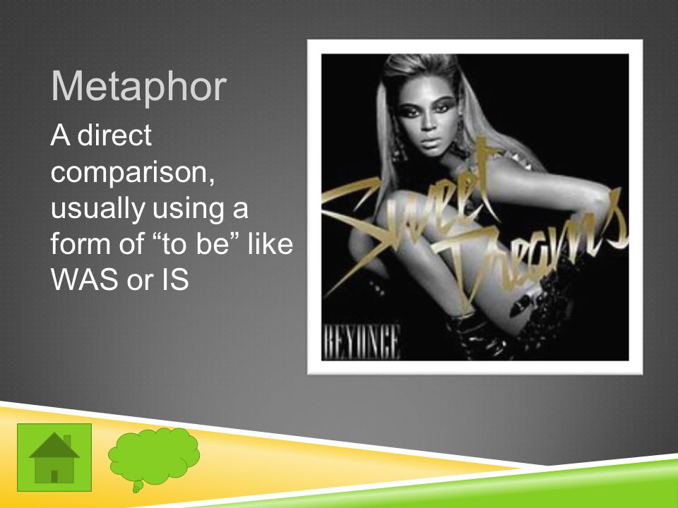Metaphor A direct comparison, usually using a form of to be like WAS or IS