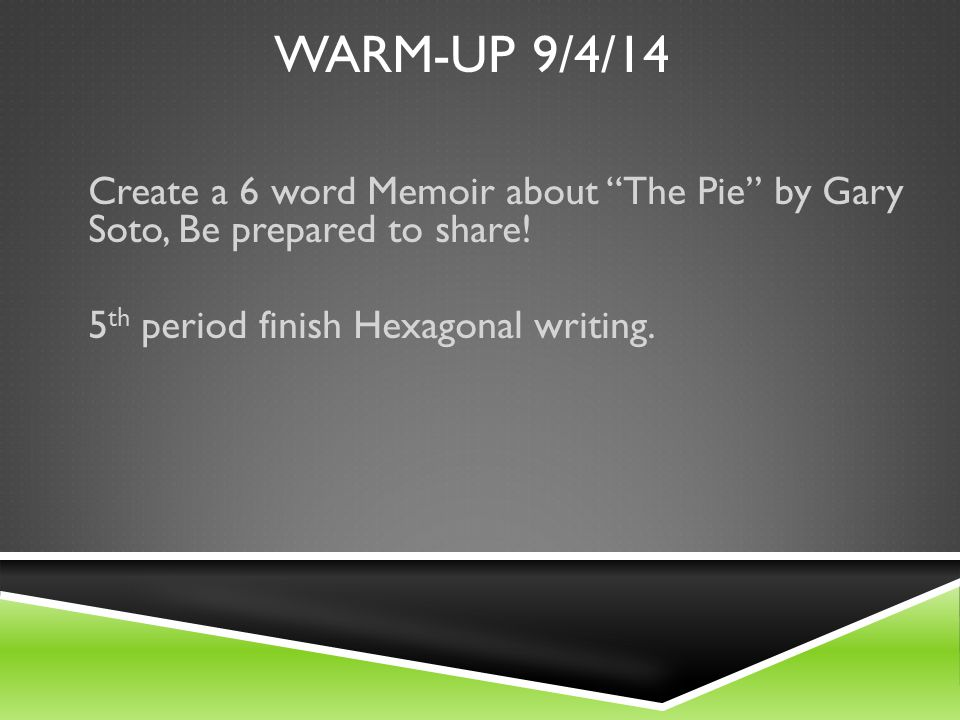 WARM-UP 9/4/14 Create a 6 word Memoir about The Pie by Gary Soto, Be prepared to share.