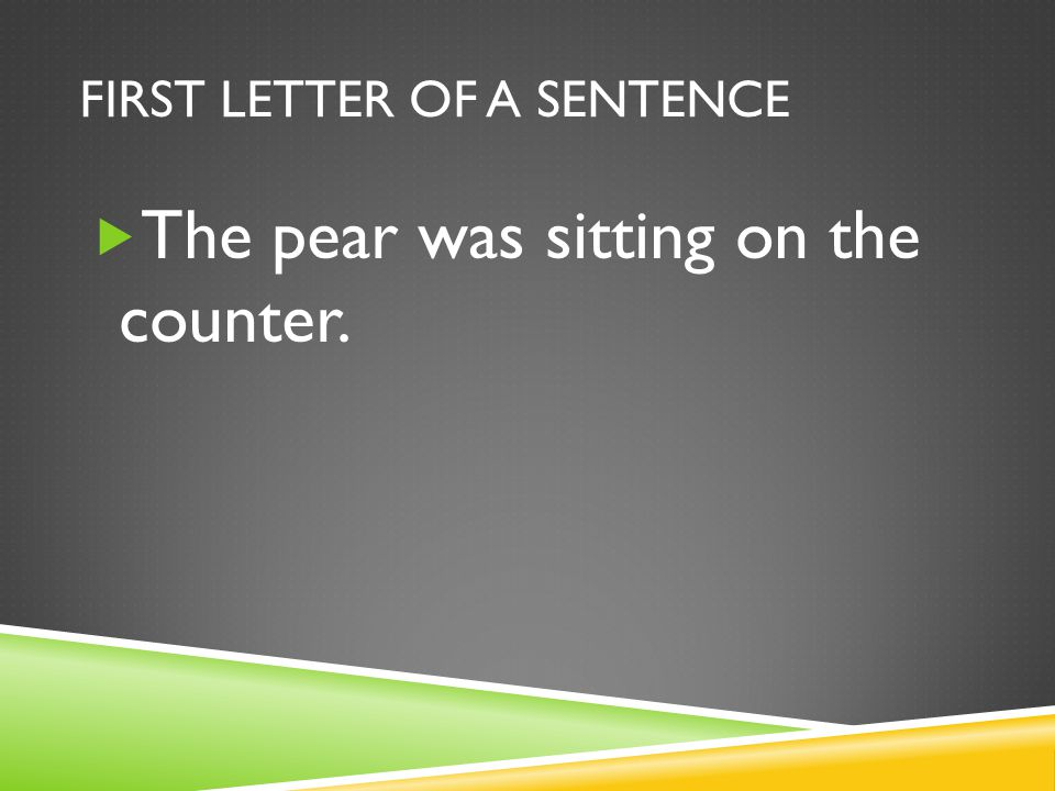 FIRST LETTER OF A SENTENCE  The pear was sitting on the counter.