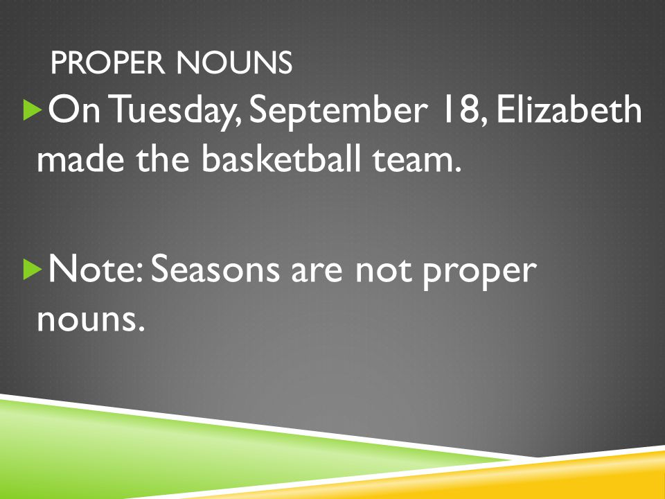 PROPER NOUNS  On Tuesday, September 18, Elizabeth made the basketball team.  Note: Seasons are not proper nouns.