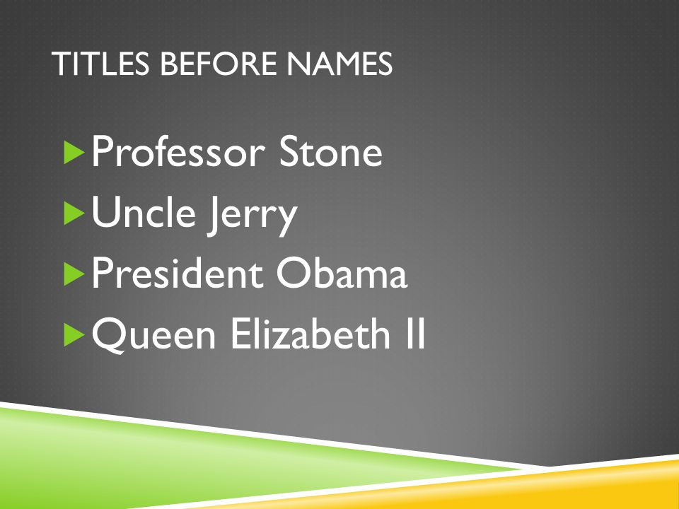 TITLES BEFORE NAMES  Professor Stone  Uncle Jerry  President Obama  Queen Elizabeth II