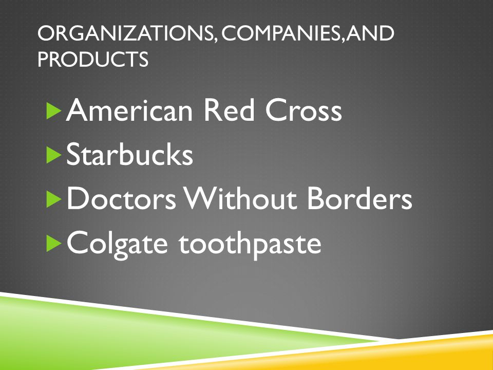 ORGANIZATIONS, COMPANIES, AND PRODUCTS  American Red Cross  Starbucks  Doctors Without Borders  Colgate toothpaste