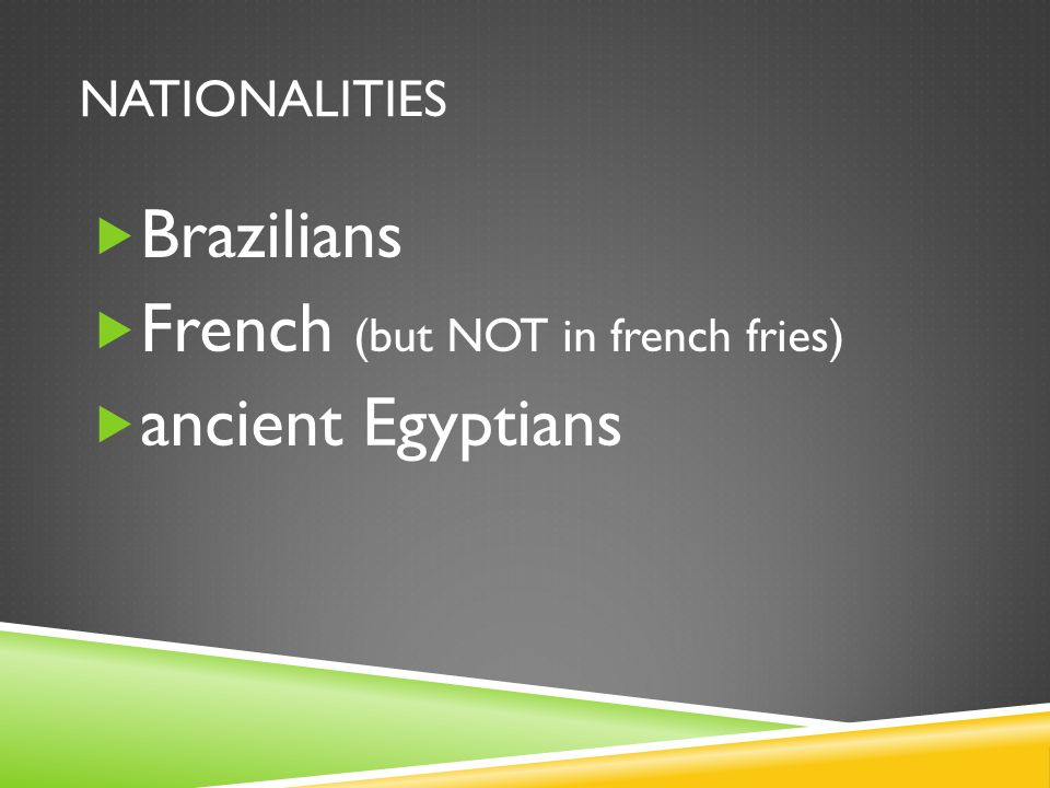 NATIONALITIES  Brazilians  French (but NOT in french fries)  ancient Egyptians