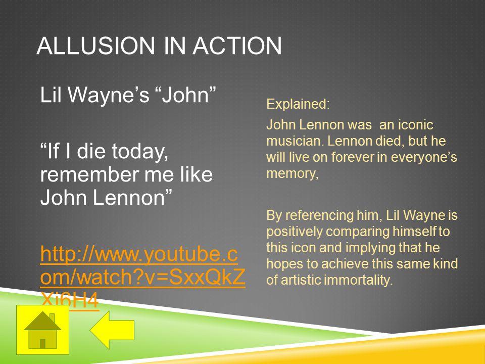 ALLUSION IN ACTION Lil Wayne's John If I die today, remember me like John Lennon http://www.youtube.c om/watch v=SxxQkZ Xi6H4 Explained: John Lennon was an iconic musician.