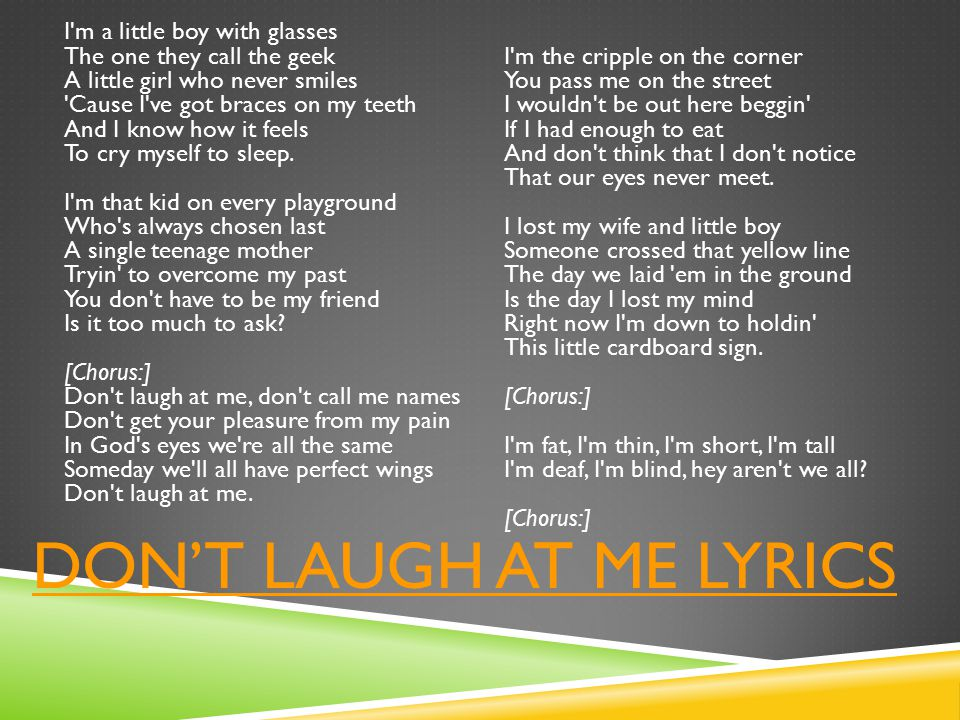 DON'T LAUGH AT ME LYRICS I m a little boy with glasses The one they call the geek A little girl who never smiles Cause I ve got braces on my teeth And I know how it feels To cry myself to sleep.