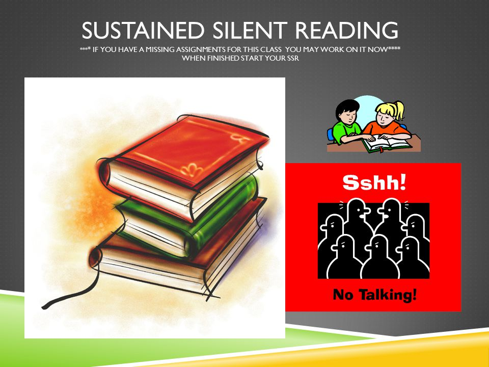 SUSTAINED SILENT READING *** * IF YOU HAVE A MISSING ASSIGNMENTS FOR THIS CLASS YOU MAY WORK ON IT NOW**** WHEN FINISHED START YOUR SSR