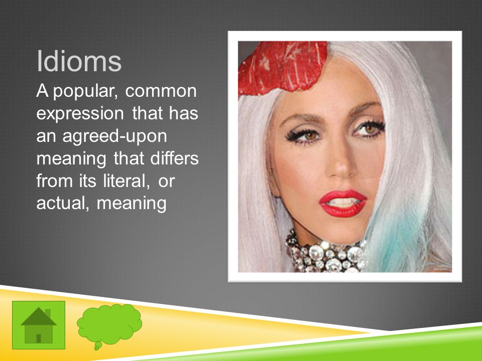Idioms A popular, common expression that has an agreed-upon meaning that differs from its literal, or actual, meaning