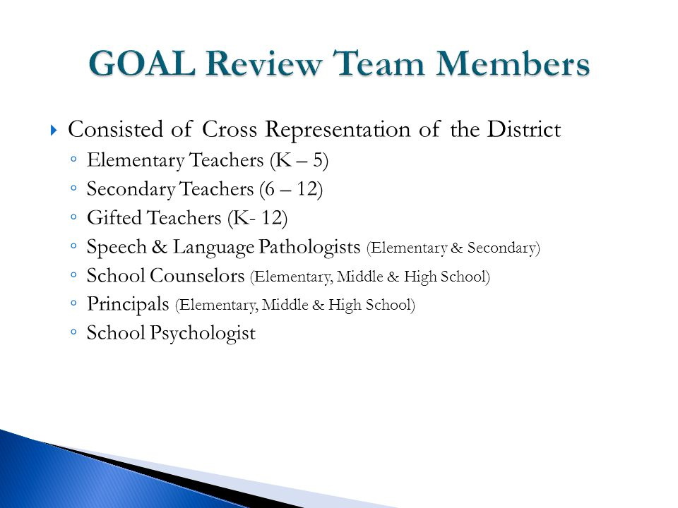  Consisted of Cross Representation of the District ◦ Elementary Teachers (K – 5) ◦ Secondary Teachers (6 – 12) ◦ Gifted Teachers (K- 12) ◦ Speech & Language Pathologists (Elementary & Secondary) ◦ School Counselors (Elementary, Middle & High School) ◦ Principals (Elementary, Middle & High School) ◦ School Psychologist