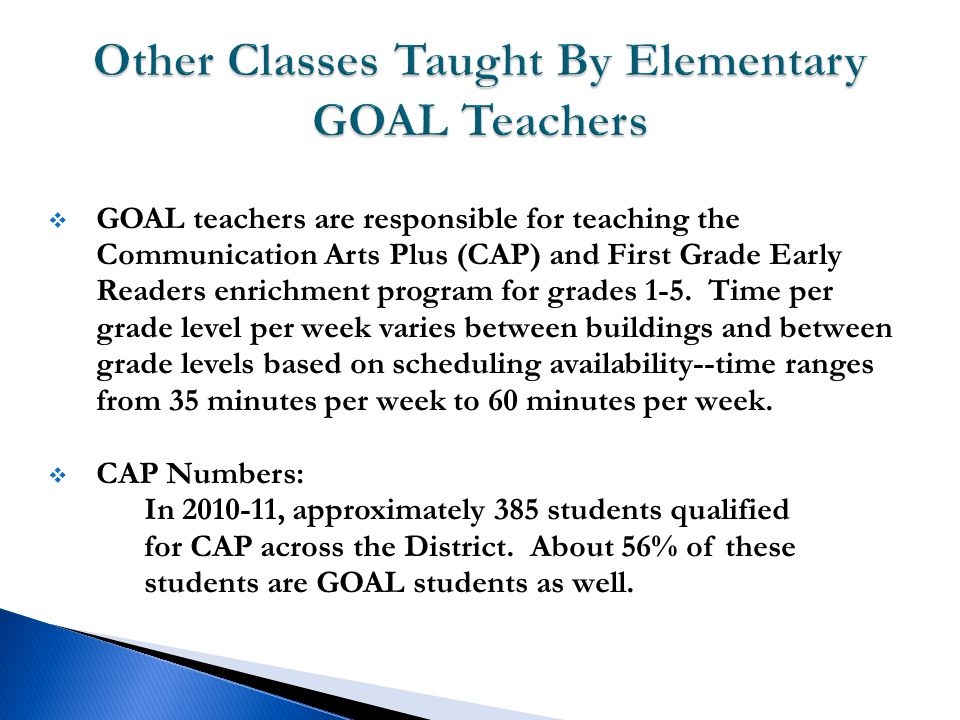  GOAL teachers are responsible for teaching the Communication Arts Plus (CAP) and First Grade Early Readers enrichment program for grades 1-5.