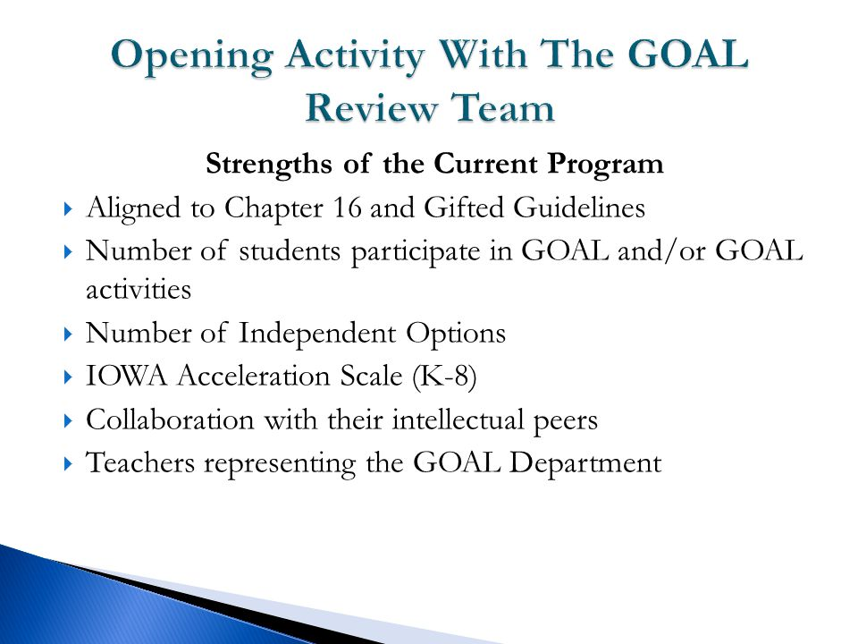 Strengths of the Current Program  Aligned to Chapter 16 and Gifted Guidelines  Number of students participate in GOAL and/or GOAL activities  Number of Independent Options  IOWA Acceleration Scale (K-8)  Collaboration with their intellectual peers  Teachers representing the GOAL Department
