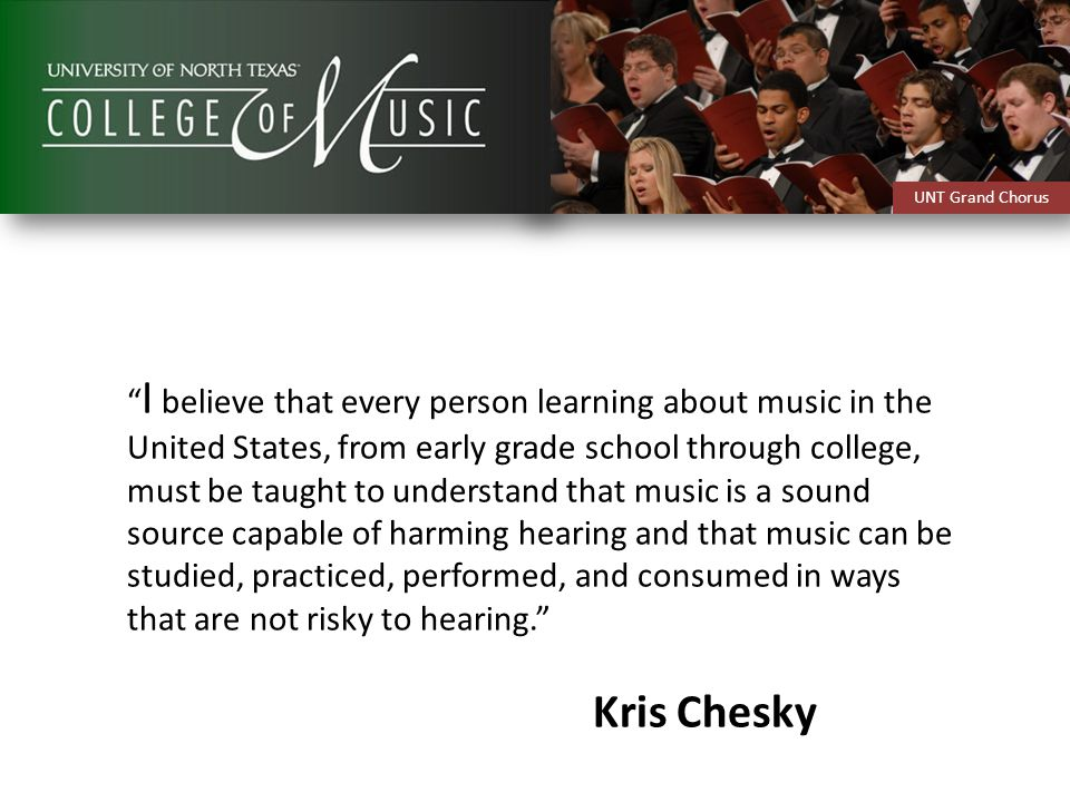 I believe that every person learning about music in the United States, from early grade school through college, must be taught to understand that music is a sound source capable of harming hearing and that music can be studied, practiced, performed, and consumed in ways that are not risky to hearing. Kris Chesky UNT Grand Chorus