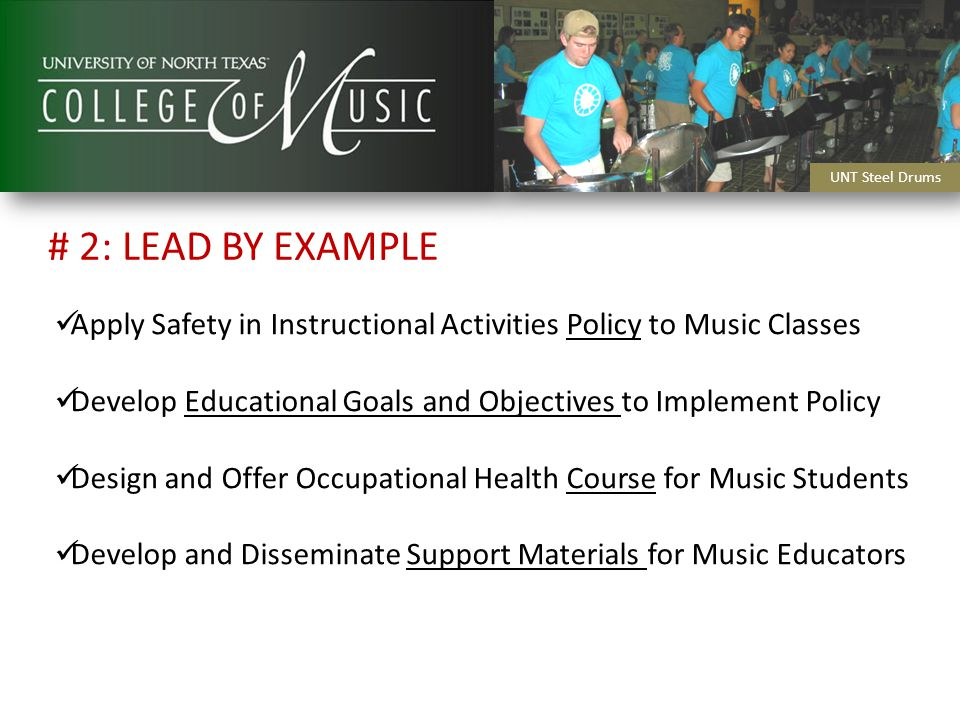 Apply Safety in Instructional Activities Policy to Music Classes Develop Educational Goals and Objectives to Implement Policy Design and Offer Occupational Health Course for Music Students Develop and Disseminate Support Materials for Music Educators UNT Steel Drums # 2: LEAD BY EXAMPLE