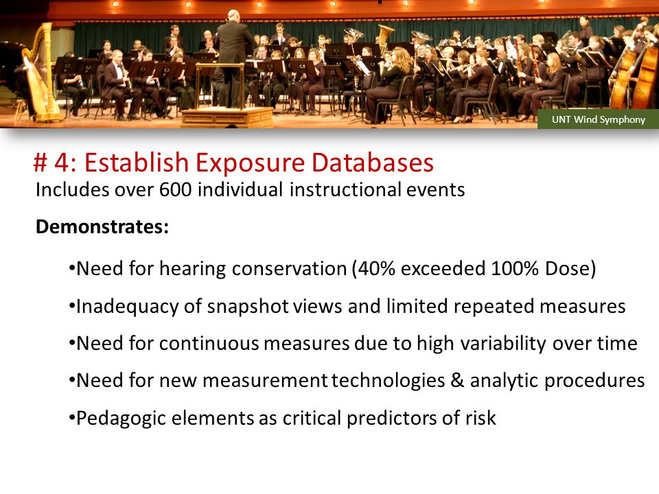 Includes over 600 individual instructional events Demonstrates: Need for hearing conservation (40% exceeded 100% Dose) Inadequacy of snapshot views and limited repeated measures Need for continuous measures due to high variability over time Need for new measurement technologies & analytic procedures Pedagogic elements as critical predictors of risk UNT Wind Symphony # 4: Establish Exposure Databases
