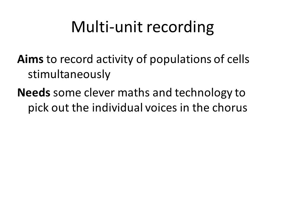 Multi-unit recording Aims to record activity of populations of cells stimultaneously Needs some clever maths and technology to pick out the individual voices in the chorus