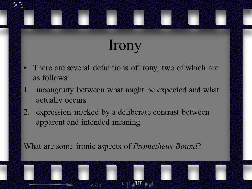 Irony There are several definitions of irony, two of which are as follows: 1.incongruity between what might be expected and what actually occurs 2.exp