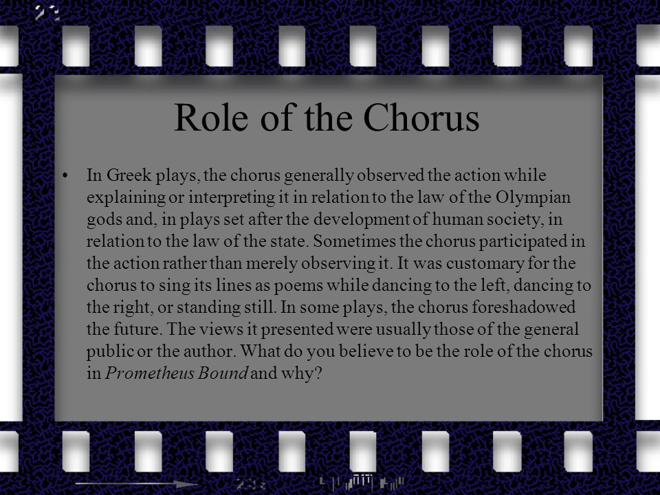 Role of the Chorus In Greek plays, the chorus generally observed the action while explaining or interpreting it in relation to the law of the Olympian
