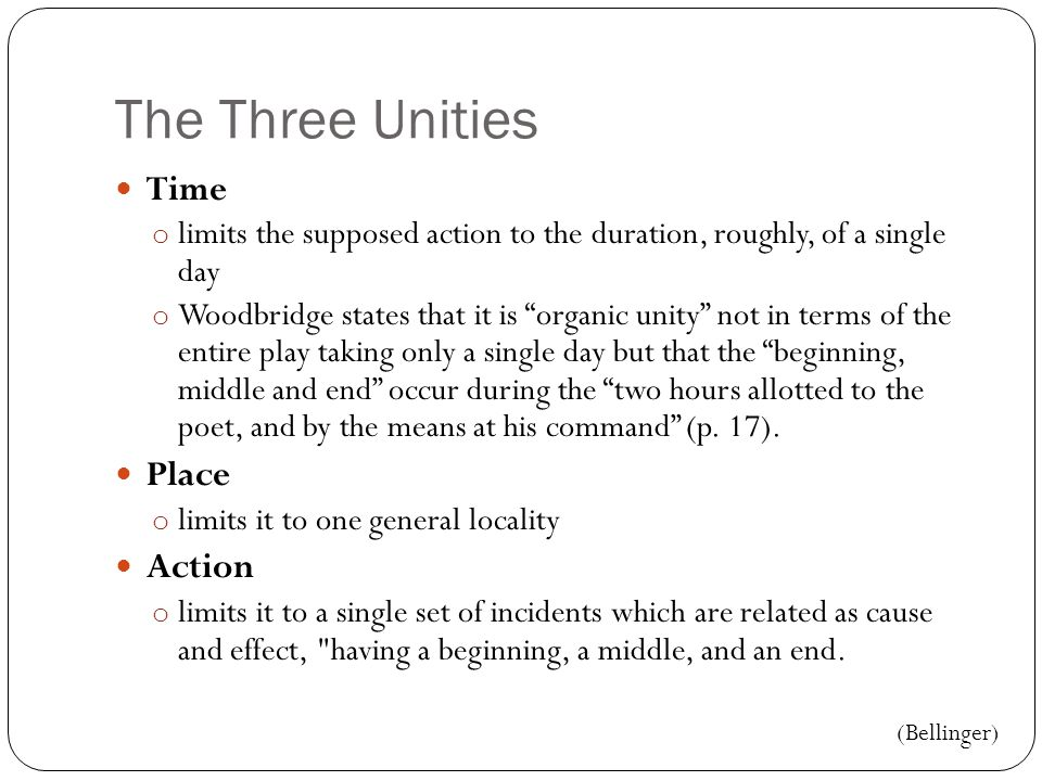 The Three Unities Time o limits the supposed action to the duration, roughly, of a single day o Woodbridge states that it is organic unity not in terms of the entire play taking only a single day but that the beginning, middle and end occur during the two hours allotted to the poet, and by the means at his command (p.