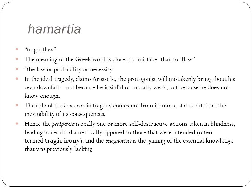 hamartia tragic flaw The meaning of the Greek word is closer to mistake than to flaw the law or probability or necessity In the ideal tragedy, claims Aristotle, the protagonist will mistakenly bring about his own downfall—not because he is sinful or morally weak, but because he does not know enough.