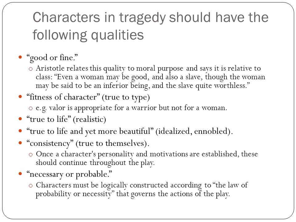 Characters in tragedy should have the following qualities good or fine. o Aristotle relates this quality to moral purpose and says it is relative to class: Even a woman may be good, and also a slave, though the woman may be said to be an inferior being, and the slave quite worthless. fitness of character (true to type) o e.g.