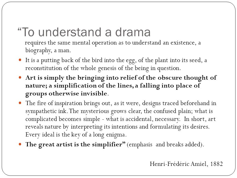 To understand a drama requires the same mental operation as to understand an existence, a biography, a man.