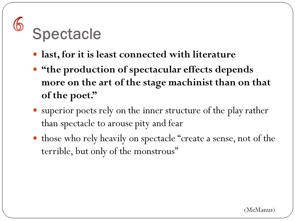 Spectacle last, for it is least connected with literature the production of spectacular effects depends more on the art of the stage machinist than on that of the poet. superior poets rely on the inner structure of the play rather than spectacle to arouse pity and fear those who rely heavily on spectacle create a sense, not of the terrible, but only of the monstrous (McManus)