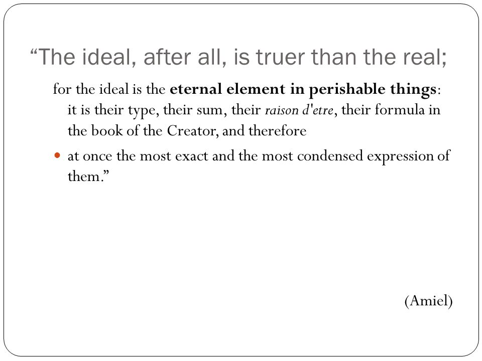 The ideal, after all, is truer than the real; for the ideal is the eternal element in perishable things: it is their type, their sum, their raison d etre, their formula in the book of the Creator, and therefore at once the most exact and the most condensed expression of them. (Amiel)