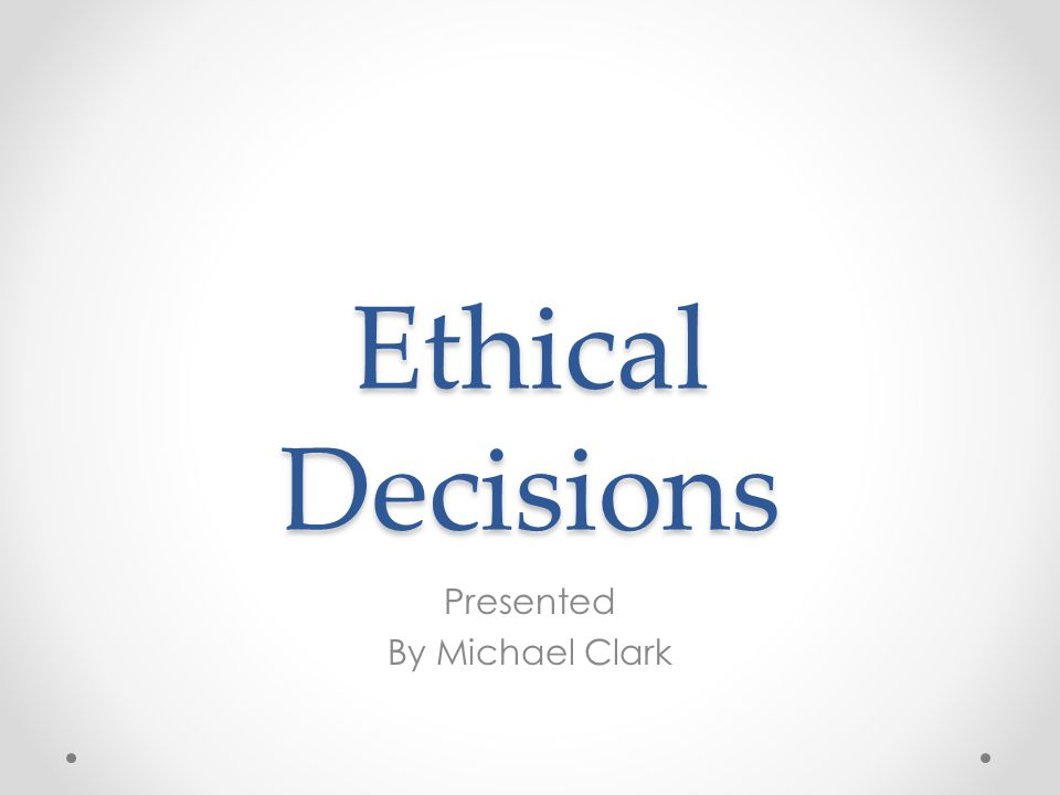 Ethical Decisions Presented By Michael Clark